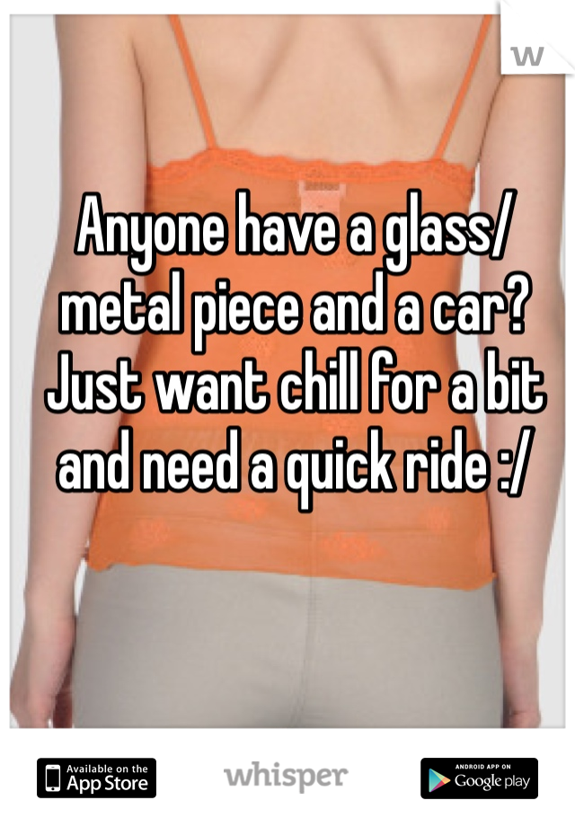 Anyone have a glass/metal piece and a car? Just want chill for a bit and need a quick ride :/