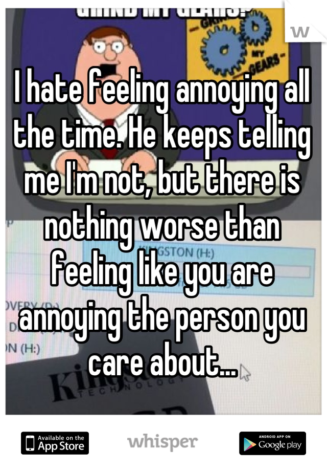 I hate feeling annoying all the time. He keeps telling me I'm not, but there is nothing worse than feeling like you are annoying the person you care about...