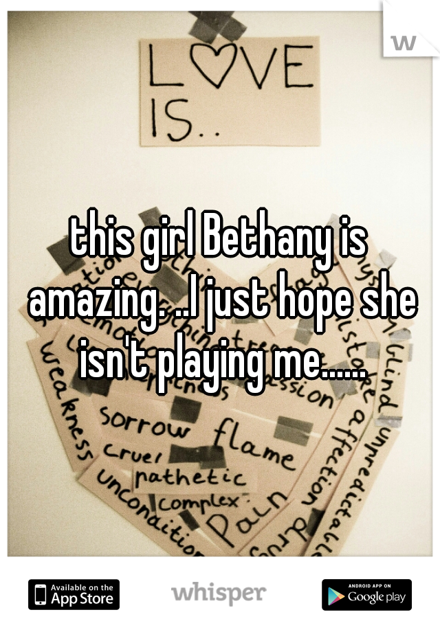 this girl Bethany is amazing. ..I just hope she isn't playing me......