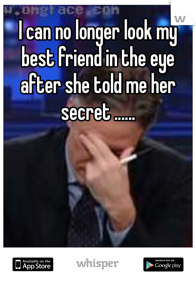 I can no longer look my best friend in the eye after she told me her secret ......