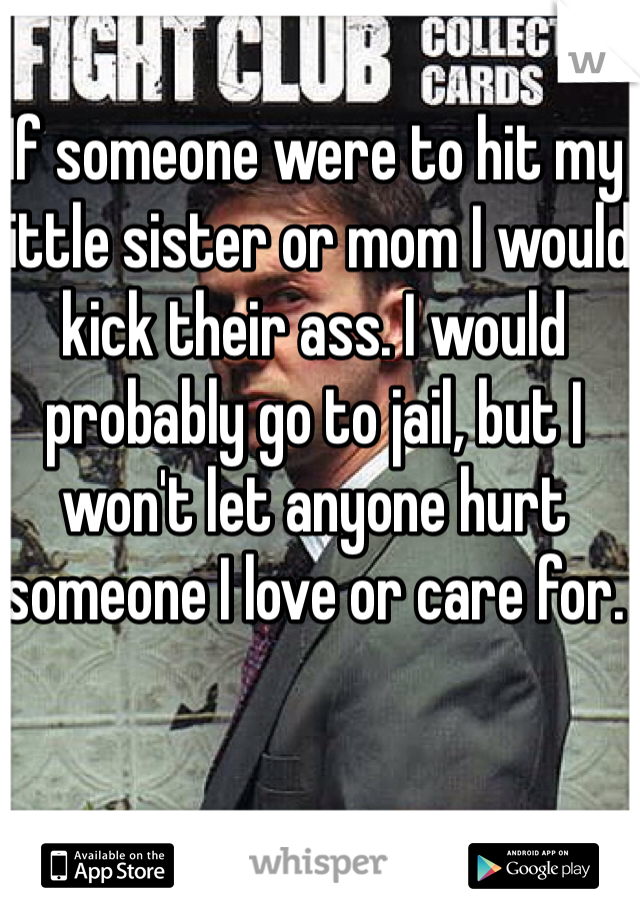 If someone were to hit my little sister or mom I would kick their ass. I would probably go to jail, but I won't let anyone hurt someone I love or care for.