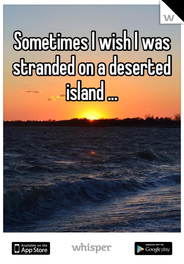 Sometimes I wish I was stranded on a deserted island ...