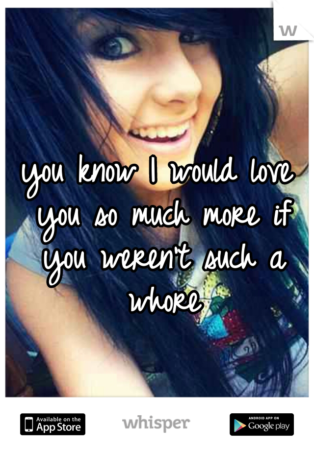 you know I would love you so much more if you weren't such a whore