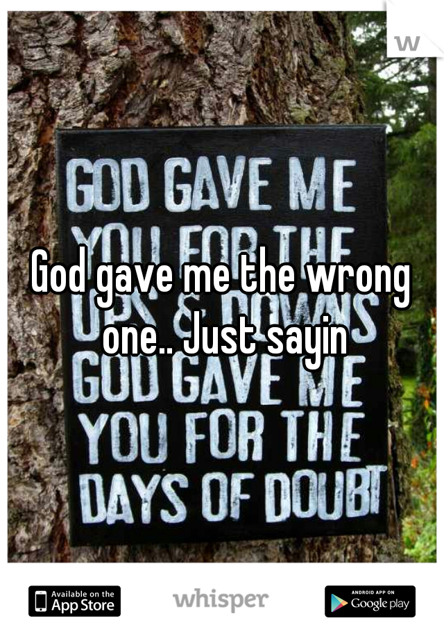 God gave me the wrong one.. Just sayin