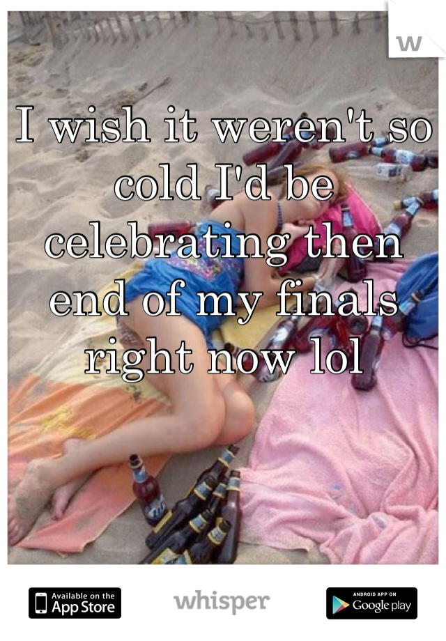 I wish it weren't so cold I'd be celebrating then end of my finals right now lol