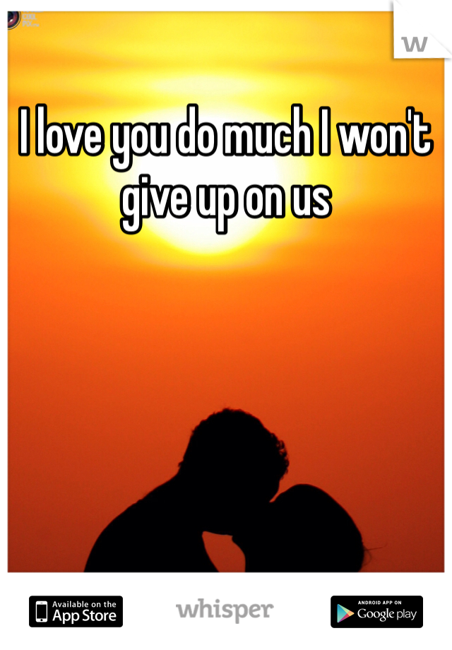 I love you do much I won't give up on us