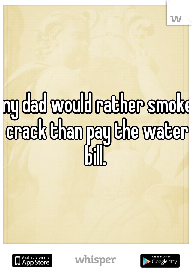 my dad would rather smoke crack than pay the water bill.