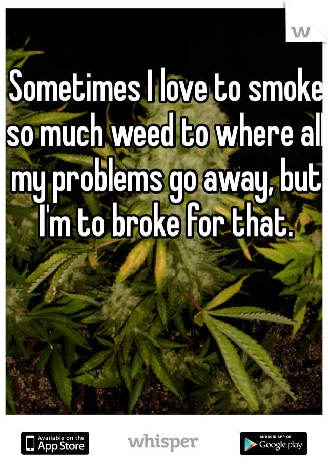 Sometimes I love to smoke so much weed to where all my problems go away, but I'm to broke for that.
