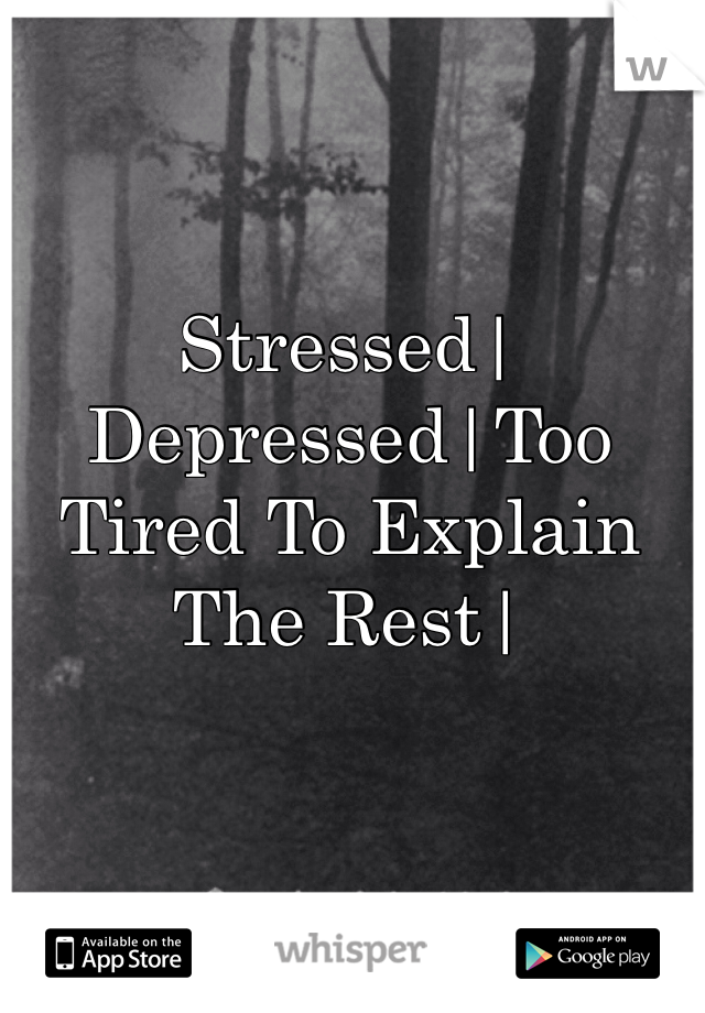 Stressed|Depressed|Too Tired To Explain The Rest|