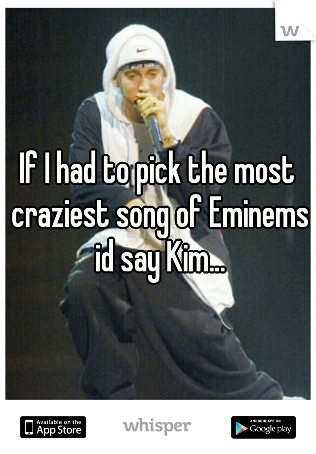 If I had to pick the most craziest song of Eminems id say Kim...