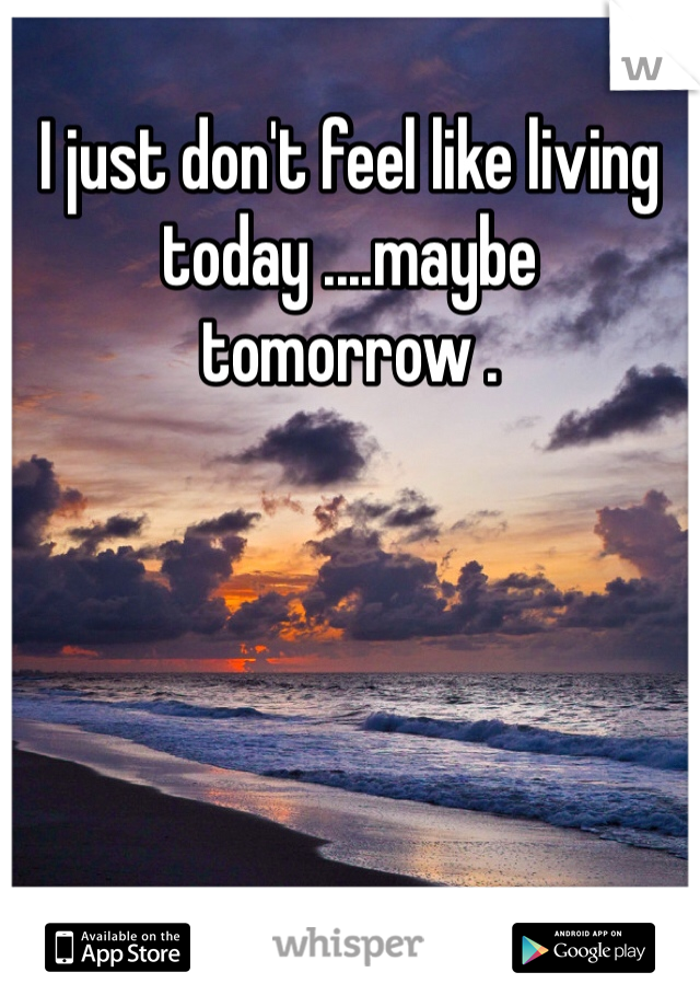 I just don't feel like living today ....maybe tomorrow .