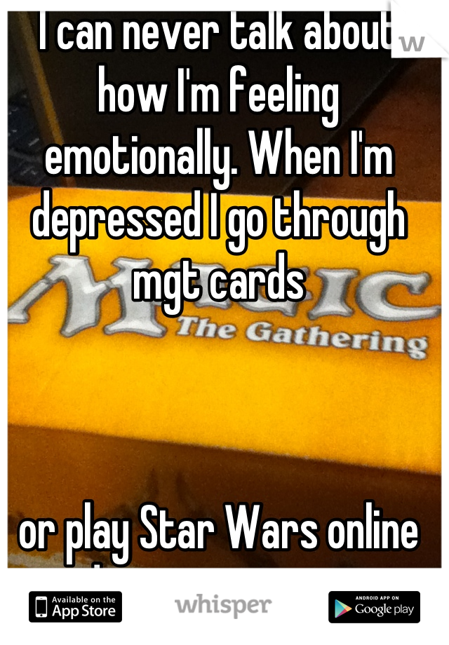 I can never talk about how I'm feeling emotionally. When I'm depressed I go through mgt cards     or play Star Wars online and just waste time.