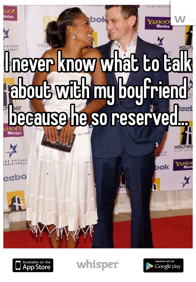 I never know what to talk about with my boyfriend because he so reserved...