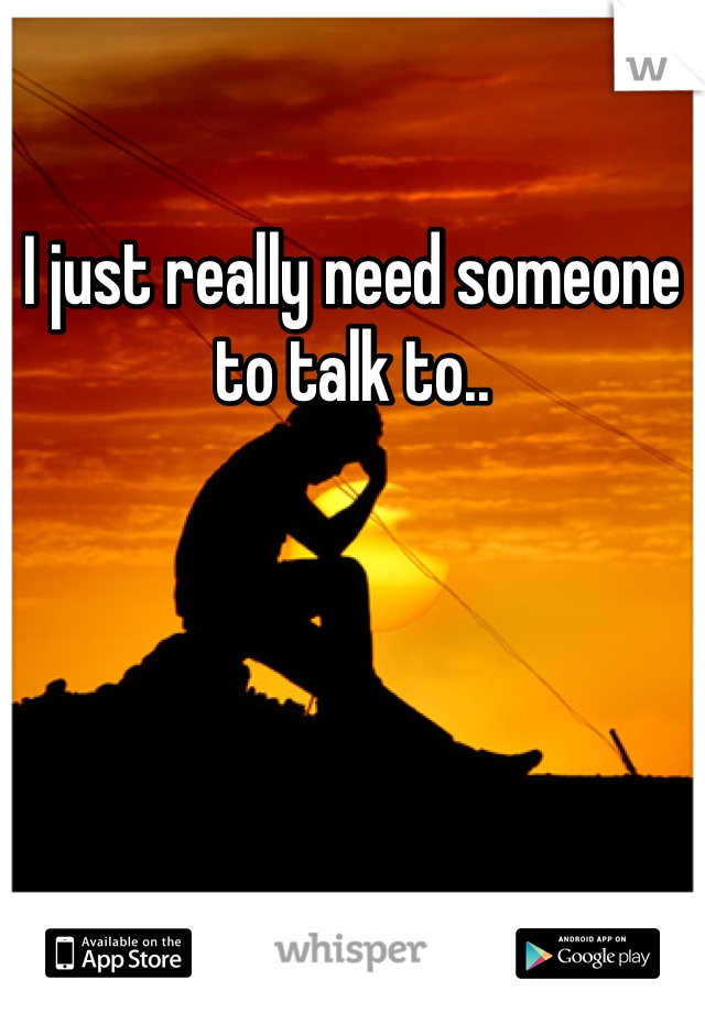 I just really need someone to talk to..