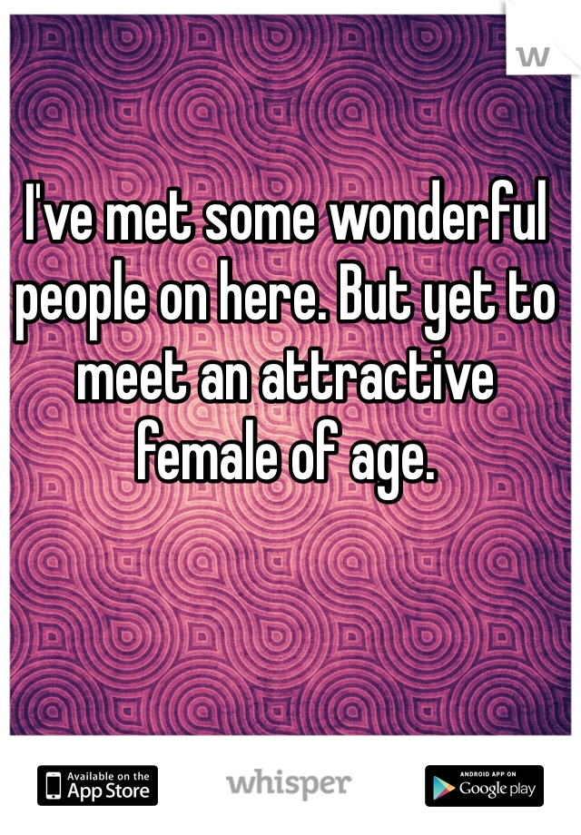 I've met some wonderful people on here. But yet to meet an attractive female of age.
