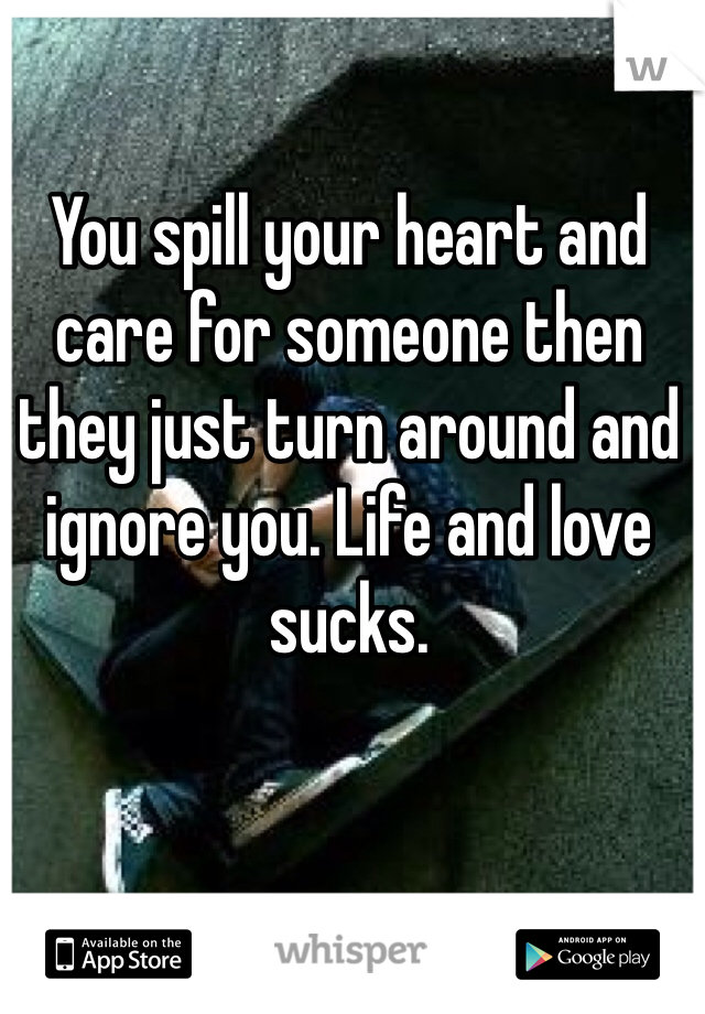 You spill your heart and care for someone then they just turn around and ignore you. Life and love sucks.