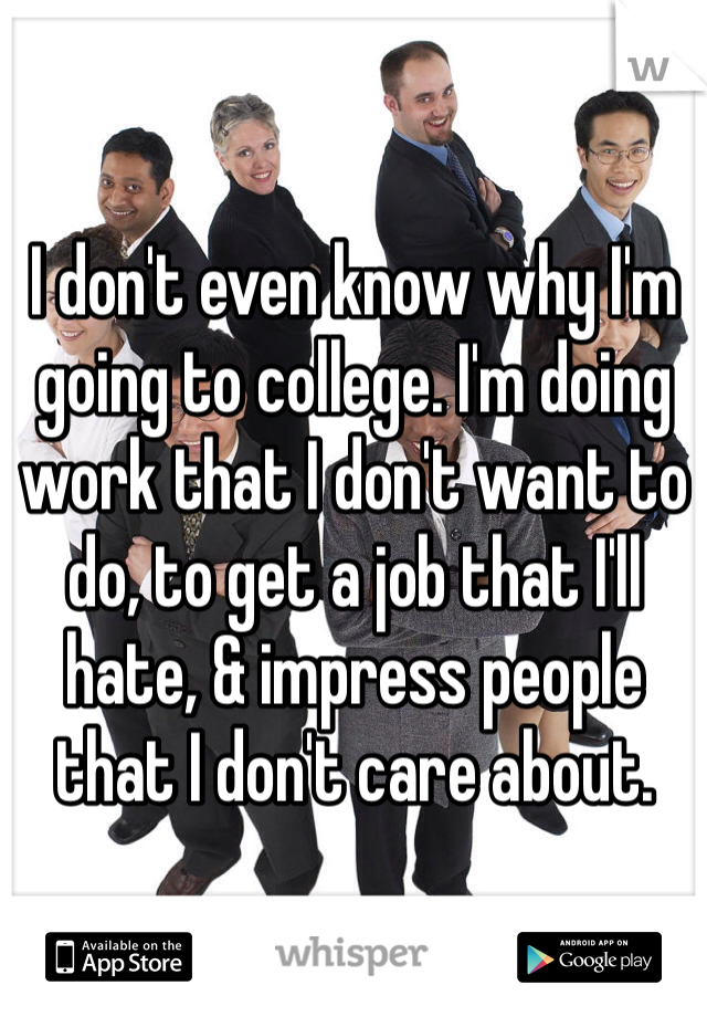 I don't even know why I'm going to college. I'm doing work that I don't want to do, to get a job that I'll hate, & impress people that I don't care about.