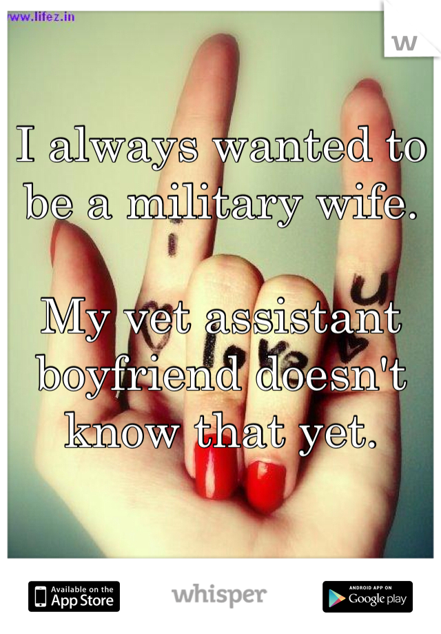 I always wanted to be a military wife.  My vet assistant boyfriend doesn't know that yet.