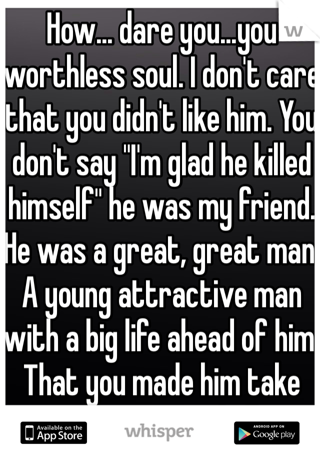 "How... dare you...you worthless soul. I don't care that you didn't like him. You don't say ""I'm glad he killed himself"" he was my friend. He was a great, great man. A young attractive man with a big life ahead of him. That you made him take away... Rot in hell."