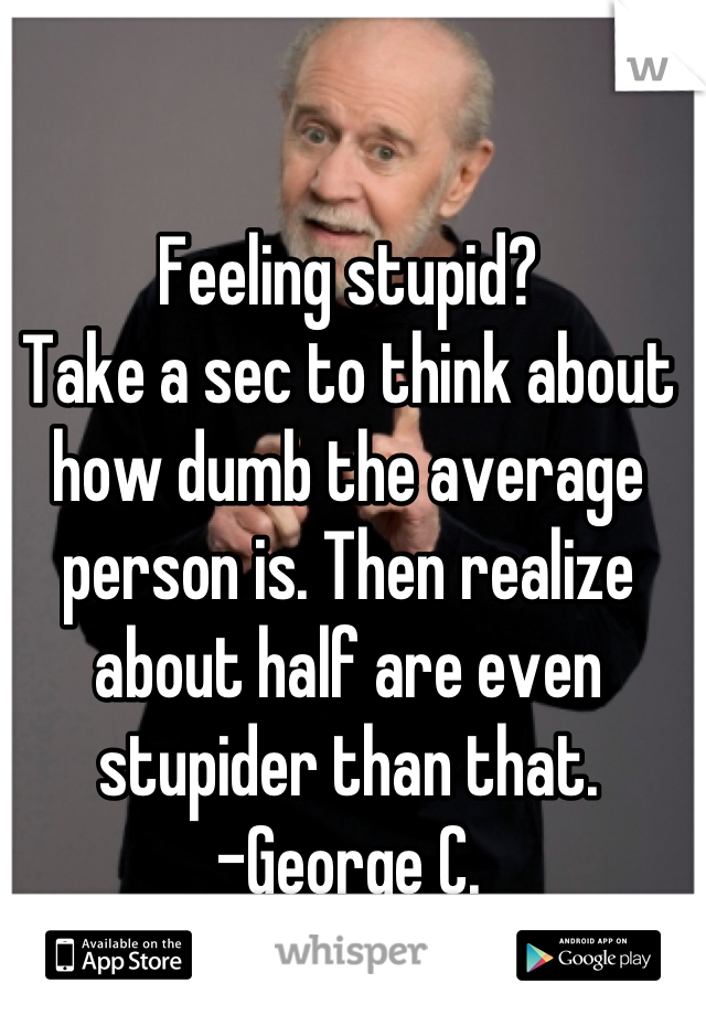 Feeling stupid? Take a sec to think about how dumb the average person is. Then realize about half are even stupider than that.  -George C.