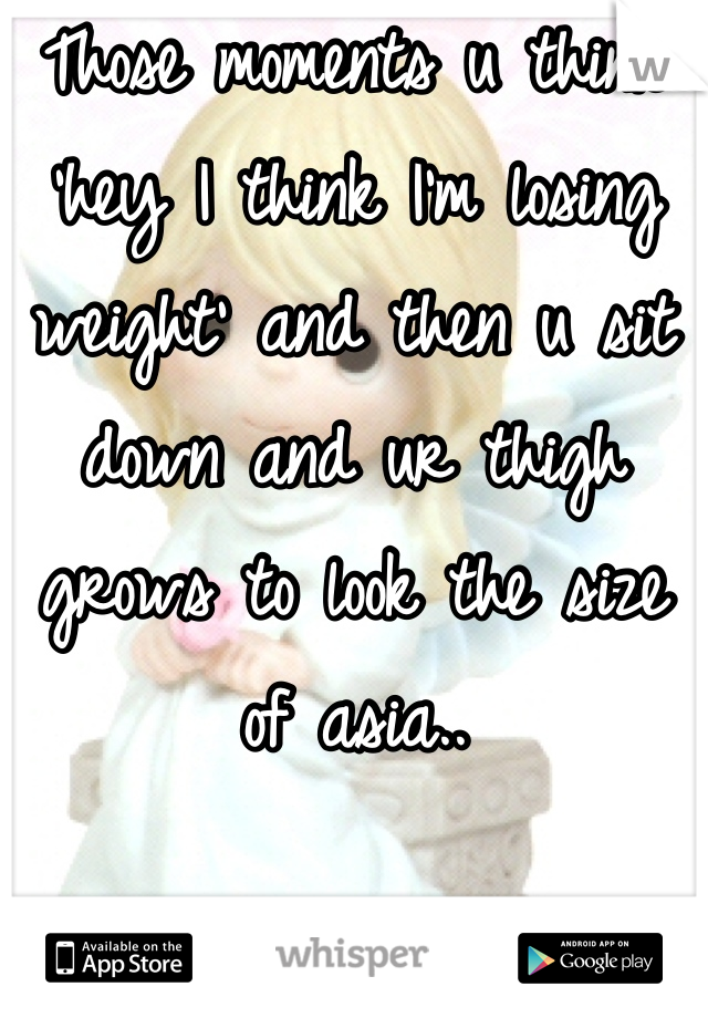Those moments u think 'hey I think I'm losing weight' and then u sit down and ur thigh grows to look the size of asia..