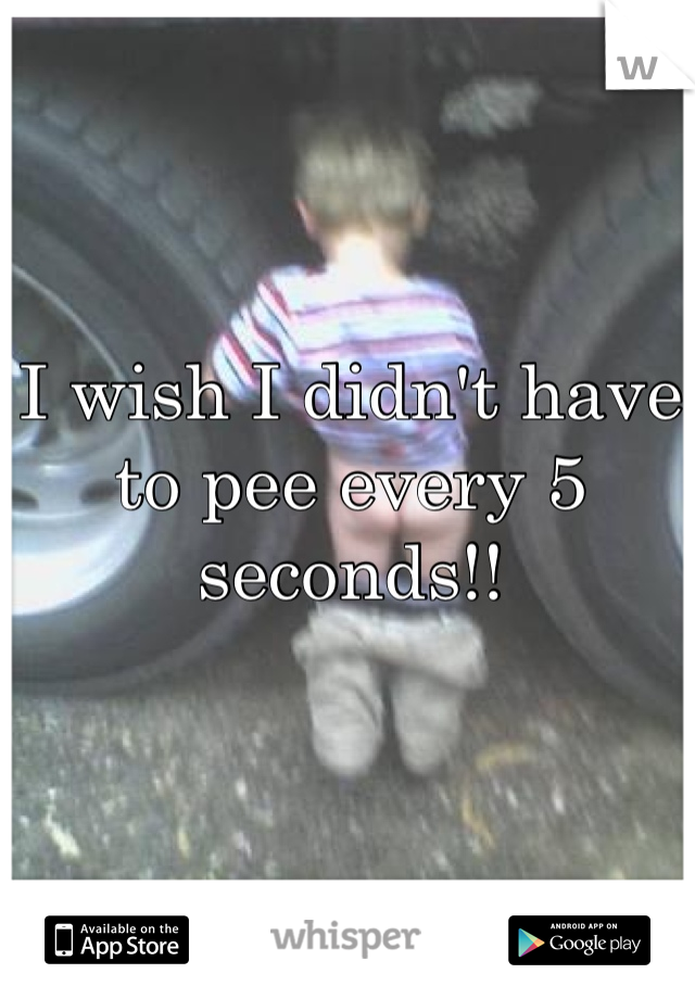 I wish I didn't have to pee every 5 seconds!!