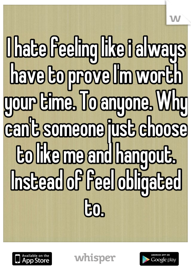 I hate feeling like i always have to prove I'm worth your time. To anyone. Why can't someone just choose to like me and hangout. Instead of feel obligated to.