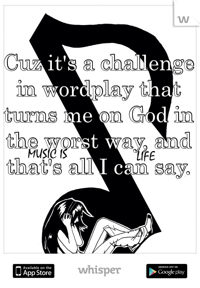 Cuz it's a challenge in wordplay that turns me on God in the worst way, and that's all I can say.