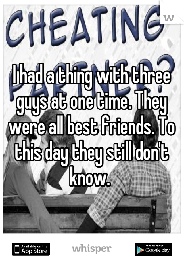 I had a thing with three guys at one time. They were all best friends. To this day they still don't know.