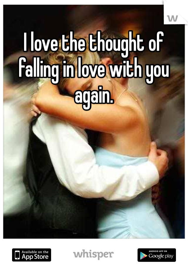 I love the thought of falling in love with you again.