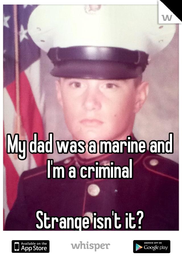 My dad was a marine and I'm a criminal   Strange isn't it?