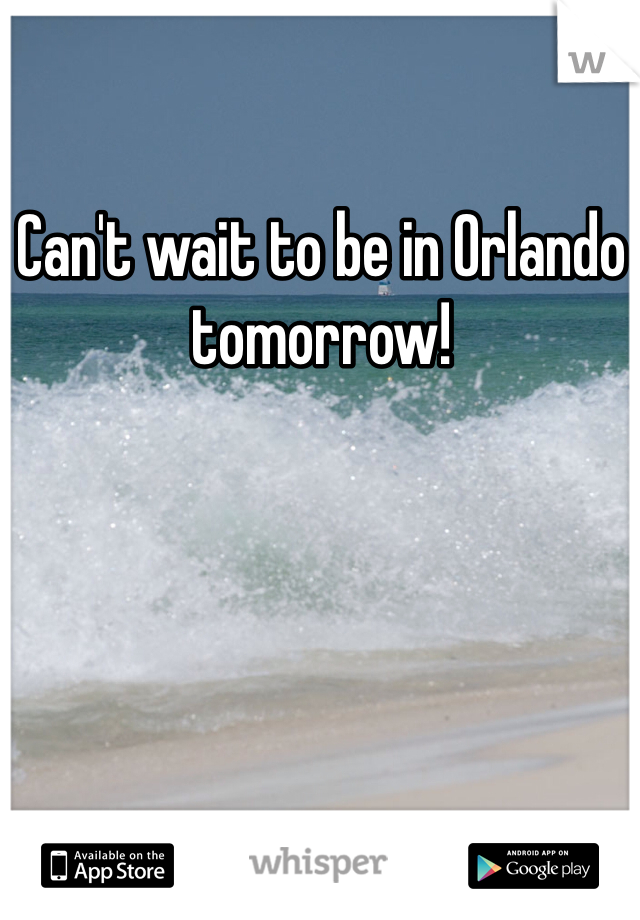 Can't wait to be in Orlando tomorrow!