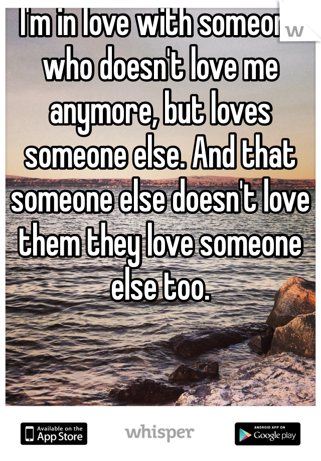 I'm in love with someone who doesn't love me anymore, but loves someone else. And that someone else doesn't love them they love someone else too.