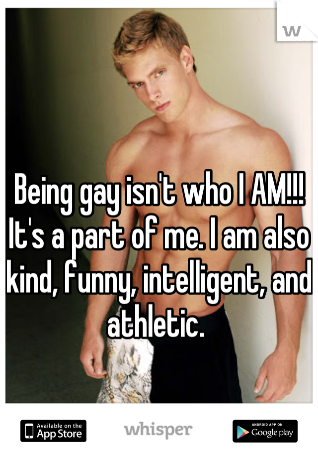 Being gay isn't who I AM!!! It's a part of me. I am also kind, funny, intelligent, and athletic.