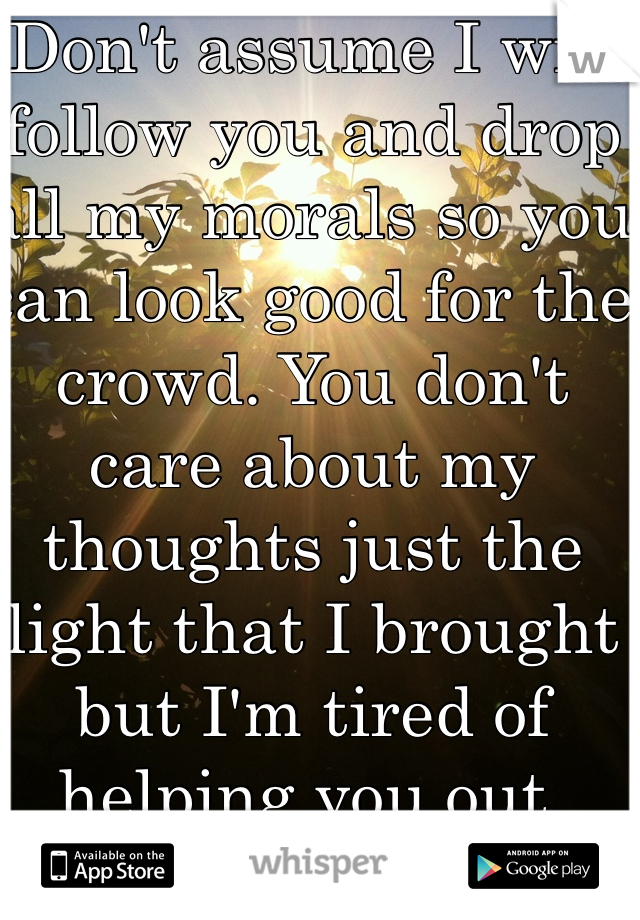 Don't assume I will follow you and drop all my morals so you can look good for the crowd. You don't care about my thoughts just the light that I brought but I'm tired of helping you out.