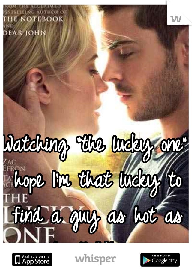 "Watching ""the lucky one"" hope I'm that lucky to find a guy as hot as him!! Whew."