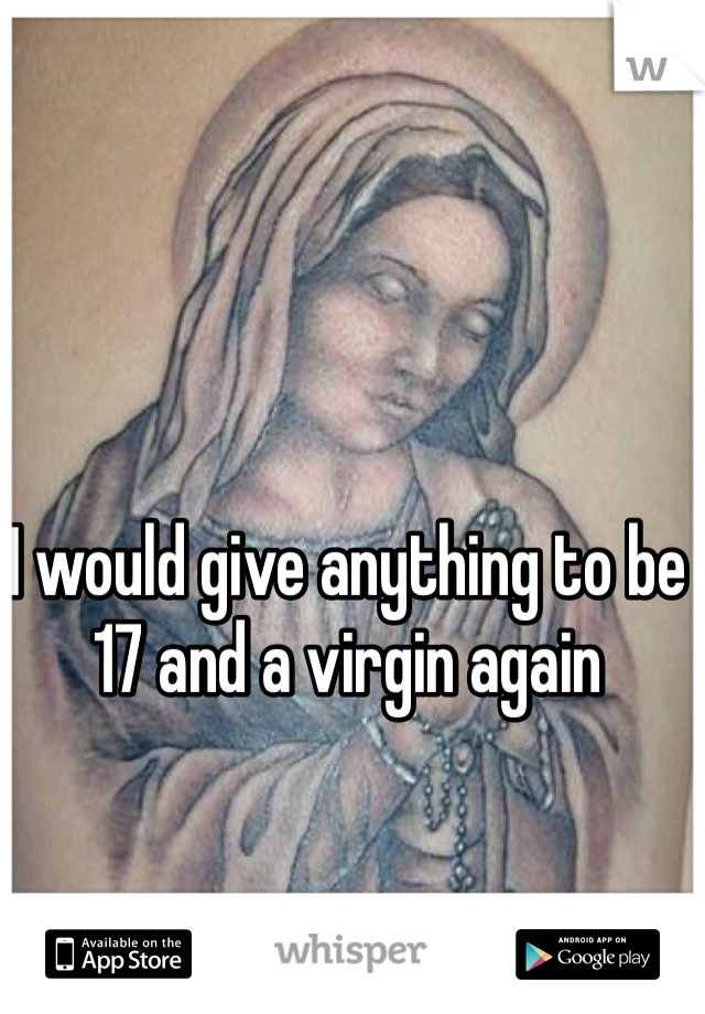 I would give anything to be 17 and a virgin again