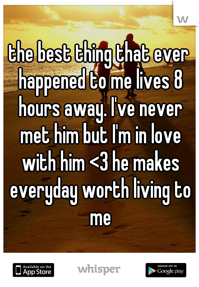 the best thing that ever happened to me lives 8 hours away. I've never met him but I'm in love with him <3 he makes everyday worth living to me