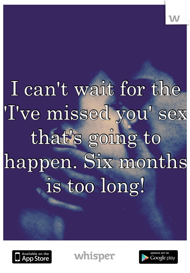 I can't wait for the 'I've missed you' sex that's going to happen. Six months is too long!