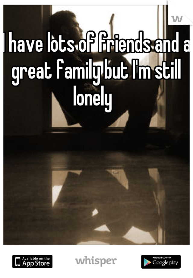 I have lots of friends and a great family but I'm still lonely