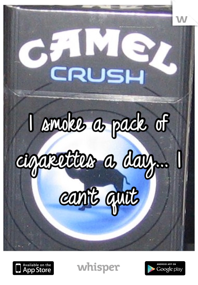 I smoke a pack of cigarettes a day... I can't quit