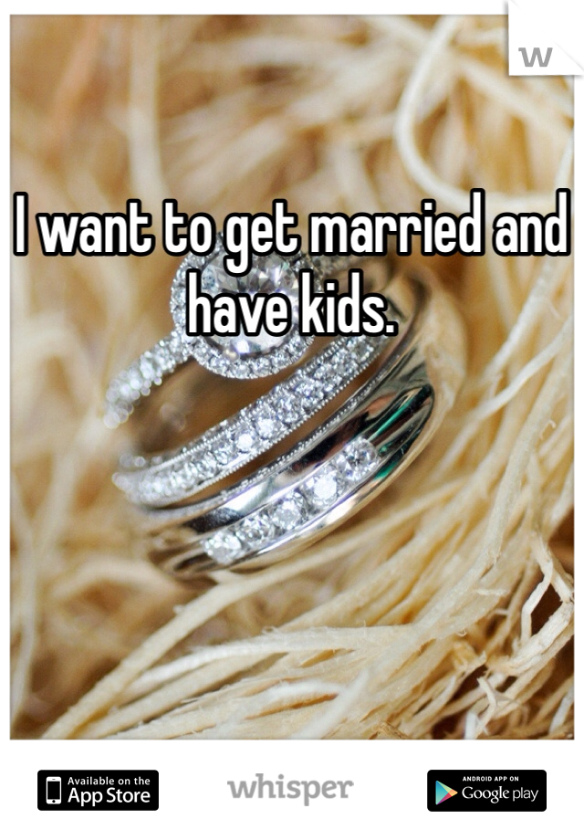 I want to get married and have kids.
