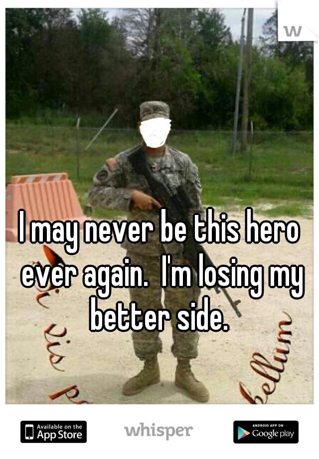 I may never be this hero ever again.  I'm losing my better side.