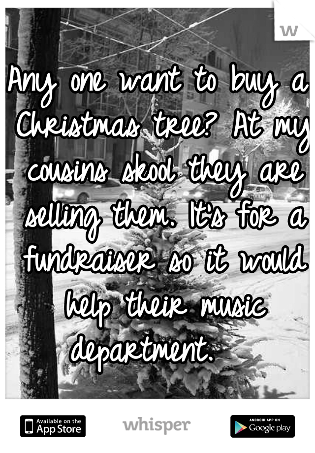 Any one want to buy a Christmas tree? At my cousins skool they are selling them. It's for a fundraiser so it would help their music department.