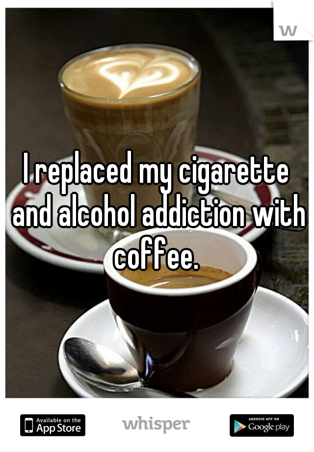 I replaced my cigarette and alcohol addiction with coffee.