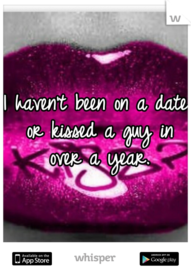 I haven't been on a date or kissed a guy in over a year.