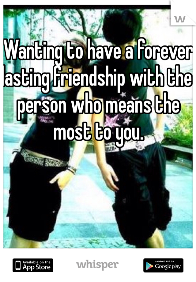 Wanting to have a forever lasting friendship with the person who means the most to you.