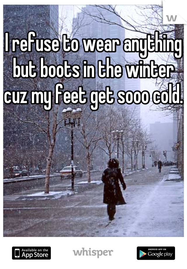 I refuse to wear anything but boots in the winter cuz my feet get sooo cold.