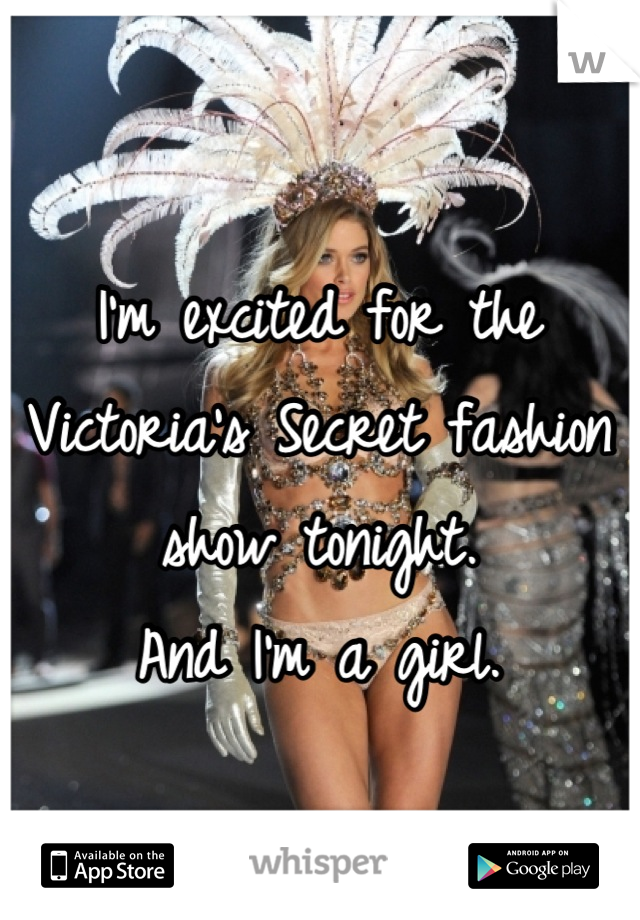 I'm excited for the Victoria's Secret fashion show tonight. And I'm a girl.