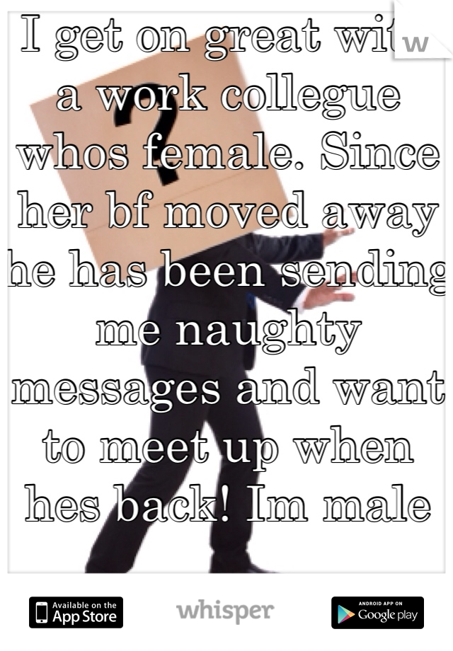 I get on great with a work collegue whos female. Since her bf moved away he has been sending me naughty messages and want to meet up when hes back! Im male